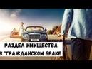 Раздел имущества в гражданском браке сожительстве/ Семейный юрист Москва