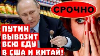 Срочно, россияне будут голодать! Путин вывозит всю еду в США и Китай!