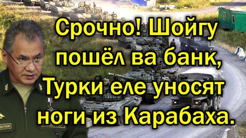Срочно Шойгу пошёл ва банк Турки уже бегут из Карабаха