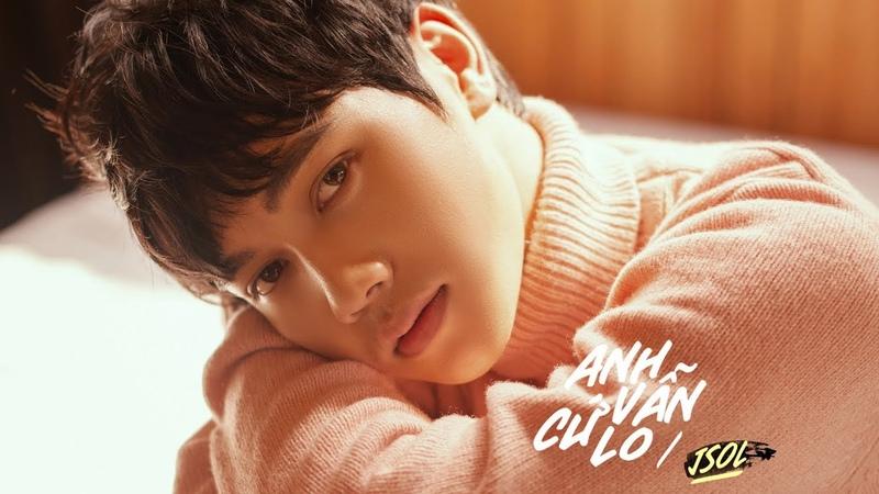 JSOL ANH VẪN CỨ LO Official MV