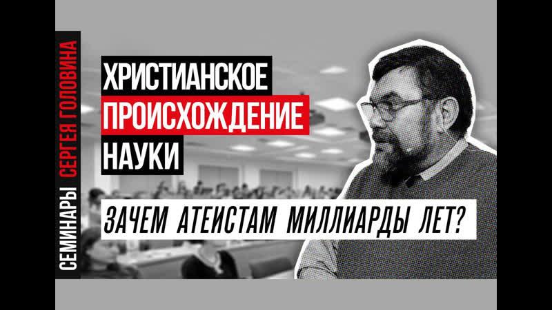 Сергей Головин Зачем атеистам миллиарды лет Христианское происхождение науки
