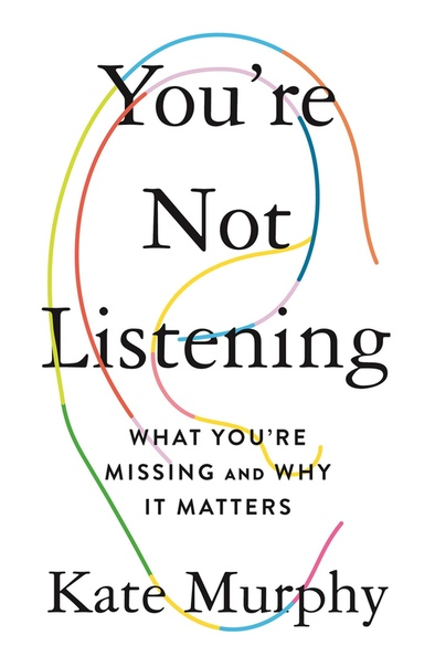 Youre Not Listening What Youre Missing and Why It Matters by Kate Murphy