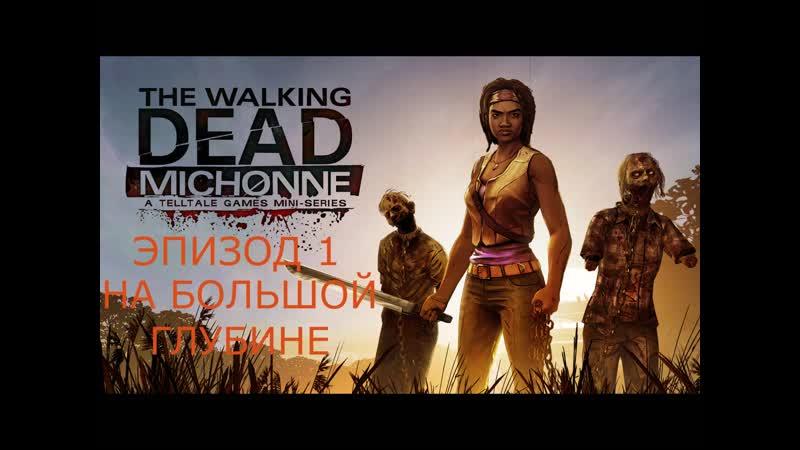 THE WALKING DEAD MICHONNE ЭПИЗОД 1 НА БОЛЬШОЙ ГЛУБИНЕ