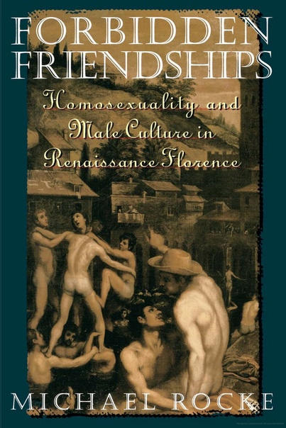 Michael Rocke - Forbidden Friendships  Homosexuality and Male Culture in Renaissance Florence