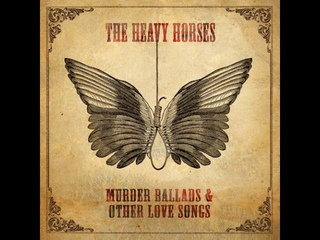 The Heavy Horses - Murder Ballads & Other Love Songs