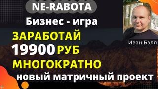 Ne-rabota ( НЕРАБОТА ) Заработай 19900 руб многократно, новый матричный проект.