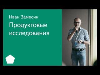004. Школа менеджмента — Продуктовые исследования. Иван Замесин