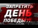 ЗАПРЕТИТЬ ДЕНЬ ПОБЕДЫ?! «Ban the Victory Day?!»