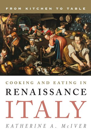 Cooking and Eating in Renaissance Italy - From Kitchen to Table (2014)