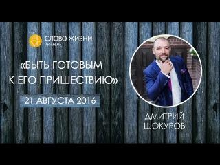 Быть готовым к Его пришествию. Проповедь Димитрия Шокурова. Слово Жизни Тюмень.