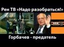 Рен ТВ. Надо Разобраться! Горбачев. Развал СССР.