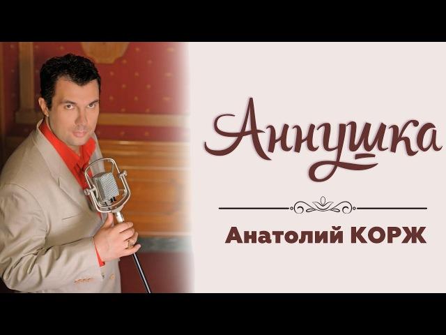 Анатолий КОРЖ ★ АННУШКА