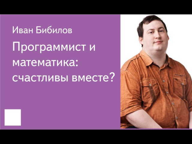 014. Программист и математика: счастливы вместе? - Иван Бибилов