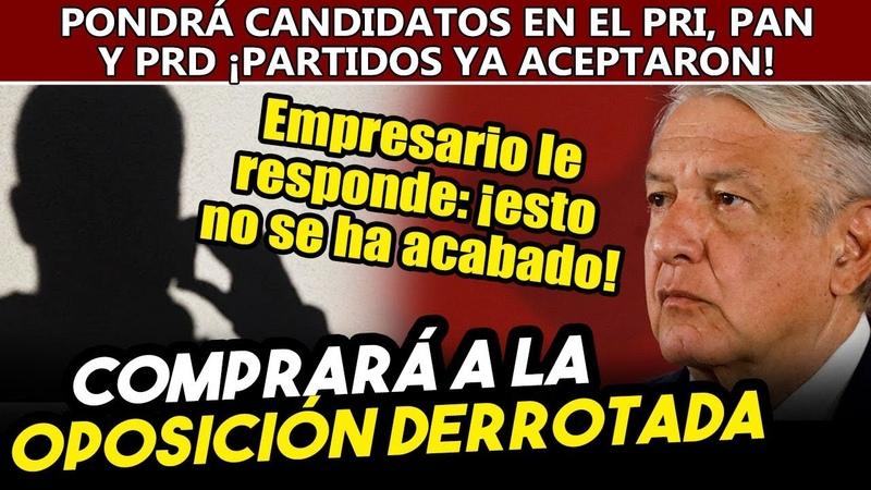 Empresario comprará a la oposición y pondrá candidatos en el PRI PAN y PRD para enfrentar a Obrador