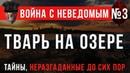 Война с Неведомым 3 «Тварь на Озере». Загадки неразгаданные до сих пор