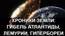 Хроники Земли: гибель Атлантиды, Лемурии, Гипербореи