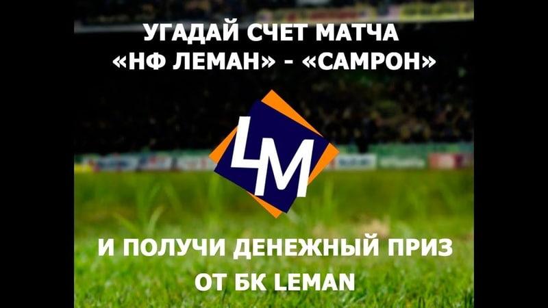 Угадай счет матча НФ Leman Samron и получи денежный приз