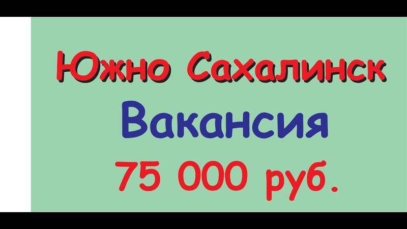Работа и вакансия менеджера Южно Сахалинск - срочно 75000 руб