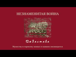 НЕЗНАМЕНИТАЯ ВОЙНА - ПАМЯТИ ГЕРОЕВ 12 ЗАСТАВЫ