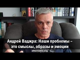 Андрей Ваджра: Наши проблемы – это смыслы, образы и эмоции