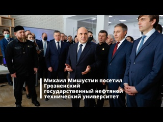 Михаил Мишустин посетил Грозненский государственный нефтяной технический университет