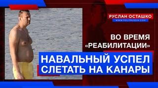 Во время «реабилитации», Навальный успел слетать на Канары (Руслан Осташко)