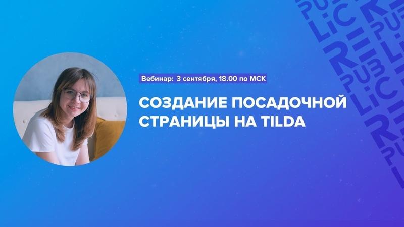 Вебинар Создание посадочной страницы на Tilda 3 сентября 18 00 по МСК